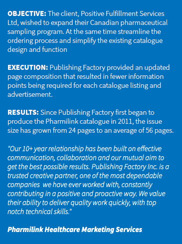 "OBJECTIVE: The client, Positive Fulfillment Services Ltd, wished to expand their Canadian pharmaceutical sampling program. At the same time streamline the ordering process and simplify the existing catalogue design and function EXECUTION: Publishing Factory provided an updated page composition that resulted in fewer information points being required for each catalogue listing and advertisement. RESULTS: Since Publishing Factory first began to produce the Pharmilink catalogue in 2011, the issue size has grown from 24 pages to an average of 56 pages. ""Our 10+ year relationship has been built on effective communication, collaboration and our mutual aim to get the best possible results. Publishing Factory Inc. is a trusted creative partner, one of the most dependable companies we have ever worked with, constantly contributing in a positive and proactive way. We value their ability to deliver quality work quickly, with top notch technical skills."" Pharmilink Healthcare Marketing Services"